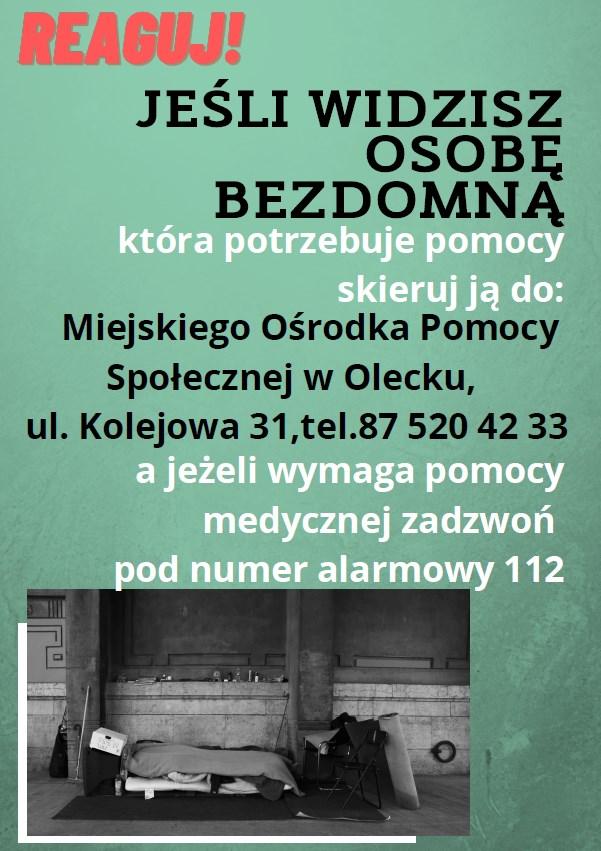 Jeśli widzisz osobę bezdomną, która potrzebuje pomocy skieruj ją do: Miejskiego Ośrodka Pomocy Społecznej w Olecku, ul. Kolejowa 31, tel. 87 520 42 33 a jeśli wymaga pomocy medycznej zadzwoń pod numer alarmowy 112